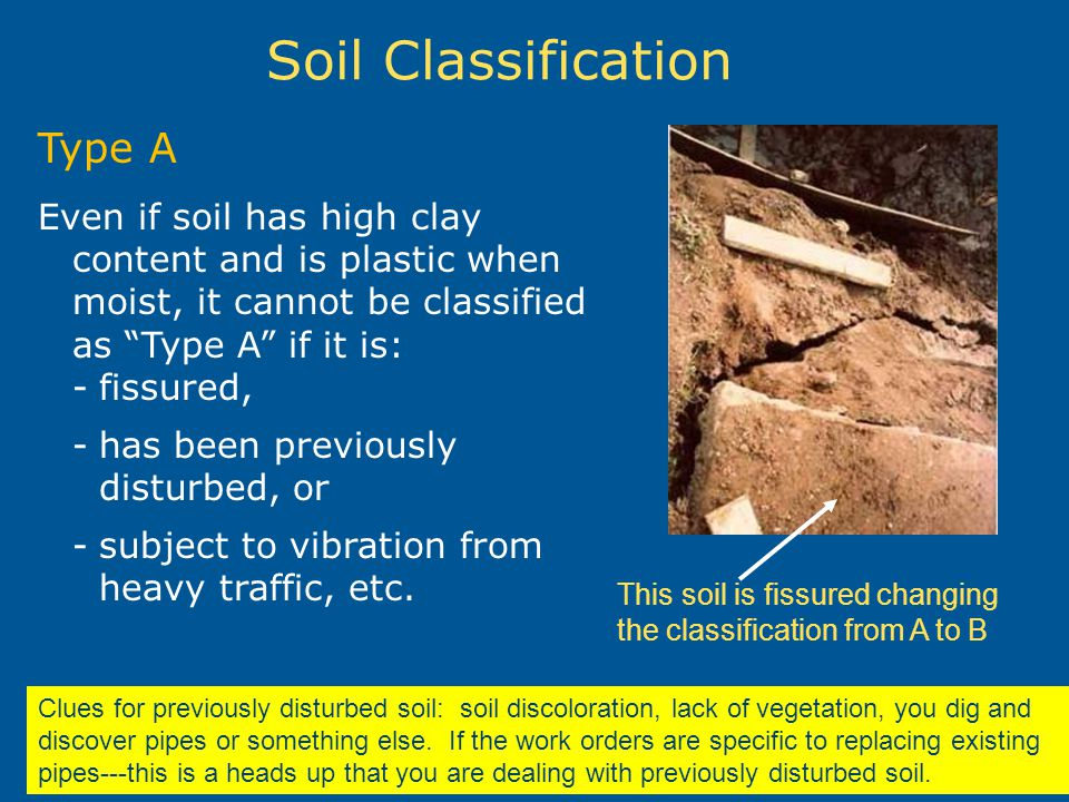 Soil Classification Type A Even if soil has high clay content and is plastic when moist, it cannot be classified as Type A if it is: -fissured, -has b