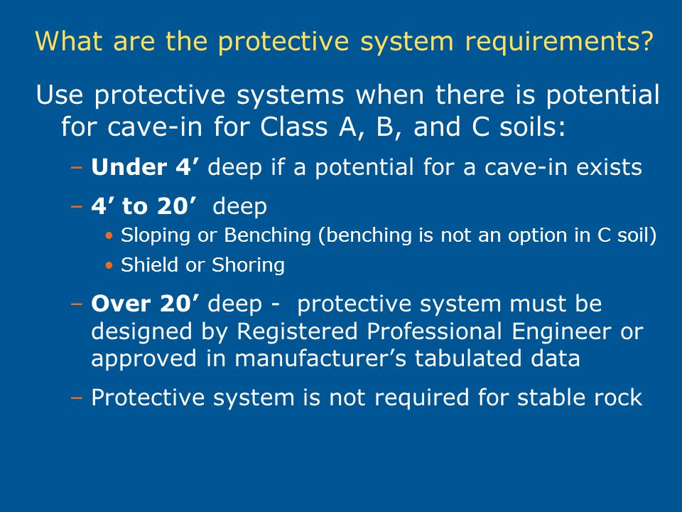 What are the protective system requirements? Use protective systems when there is potential for cave-in for Class A, B, and C soils: –Under 4 deep if