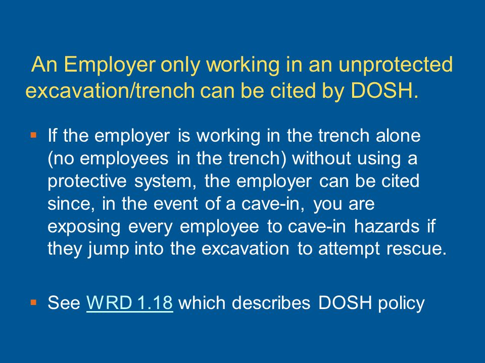 An Employer only working in an unprotected excavation/trench can be cited by DOSH. If the employer is working in the trench alone (no employees in the