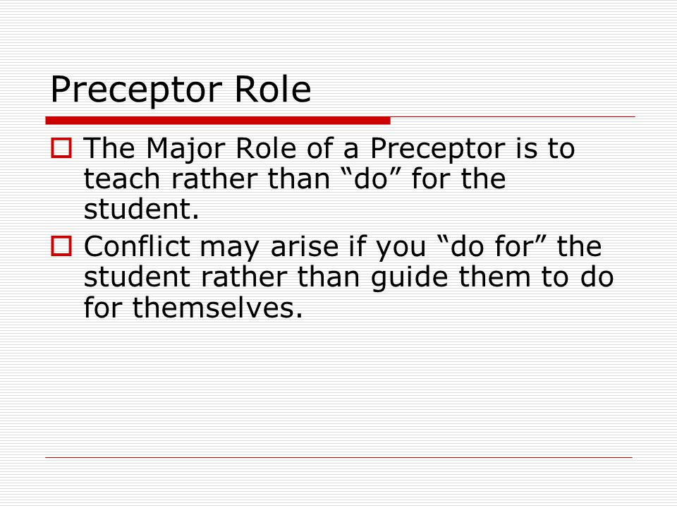 Preceptor Role The Major Role of a Preceptor is to teach rather than do for the student. Conflict may arise if you do for the student rather than guid