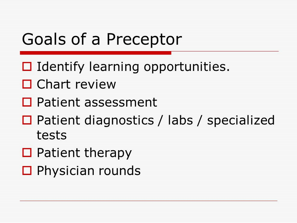 Goals of a Preceptor Identify learning opportunities.