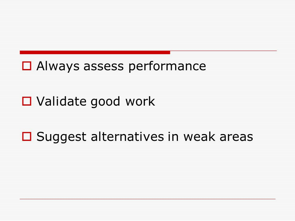 Always assess performance Validate good work Suggest alternatives in weak areas