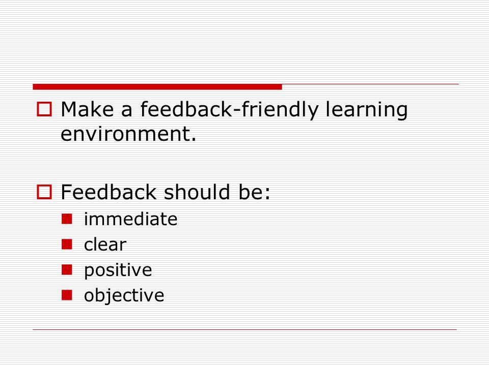 Make a feedback-friendly learning environment. Feedback should be: immediate clear positive objective