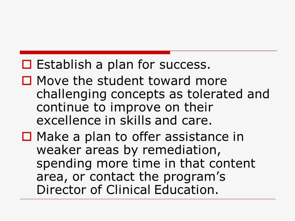 Establish a plan for success. Move the student toward more challenging concepts as tolerated and continue to improve on their excellence in skills and