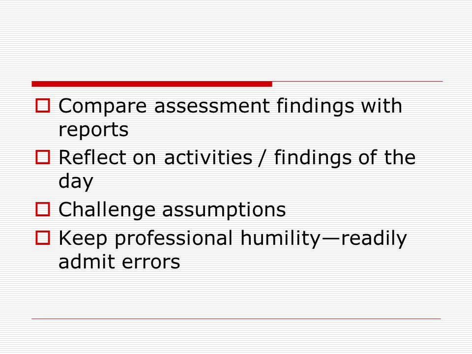 Compare assessment findings with reports Reflect on activities / findings of the day Challenge assumptions Keep professional humilityreadily admit err