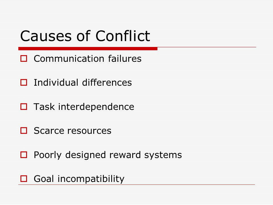 Causes of Conflict Communication failures Individual differences Task interdependence Scarce resources Poorly designed reward systems Goal incompatibi