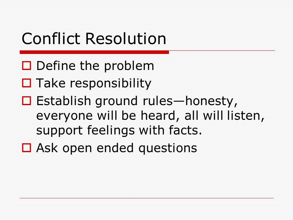 Conflict Resolution Define the problem Take responsibility Establish ground ruleshonesty, everyone will be heard, all will listen, support feelings with facts.