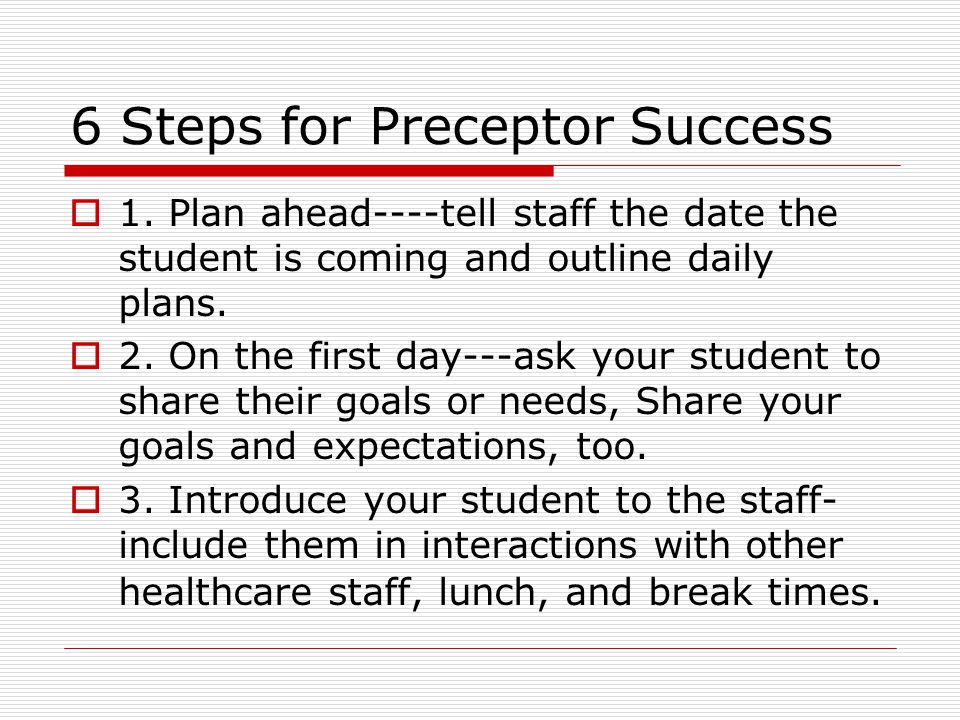 6 Steps for Preceptor Success 1. Plan ahead----tell staff the date the student is coming and outline daily plans. 2. On the first day---ask your stude
