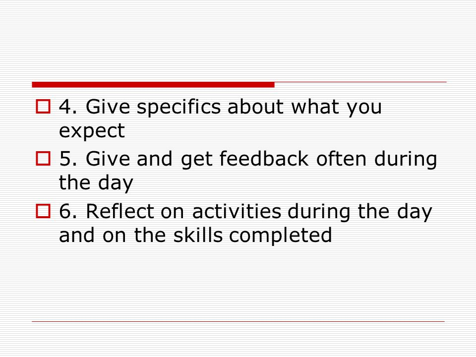 4. Give specifics about what you expect 5. Give and get feedback often during the day 6.