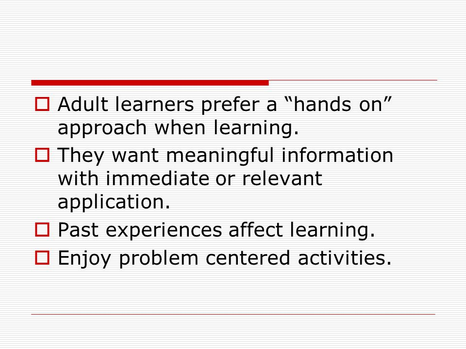 Adult learners prefer a hands on approach when learning.