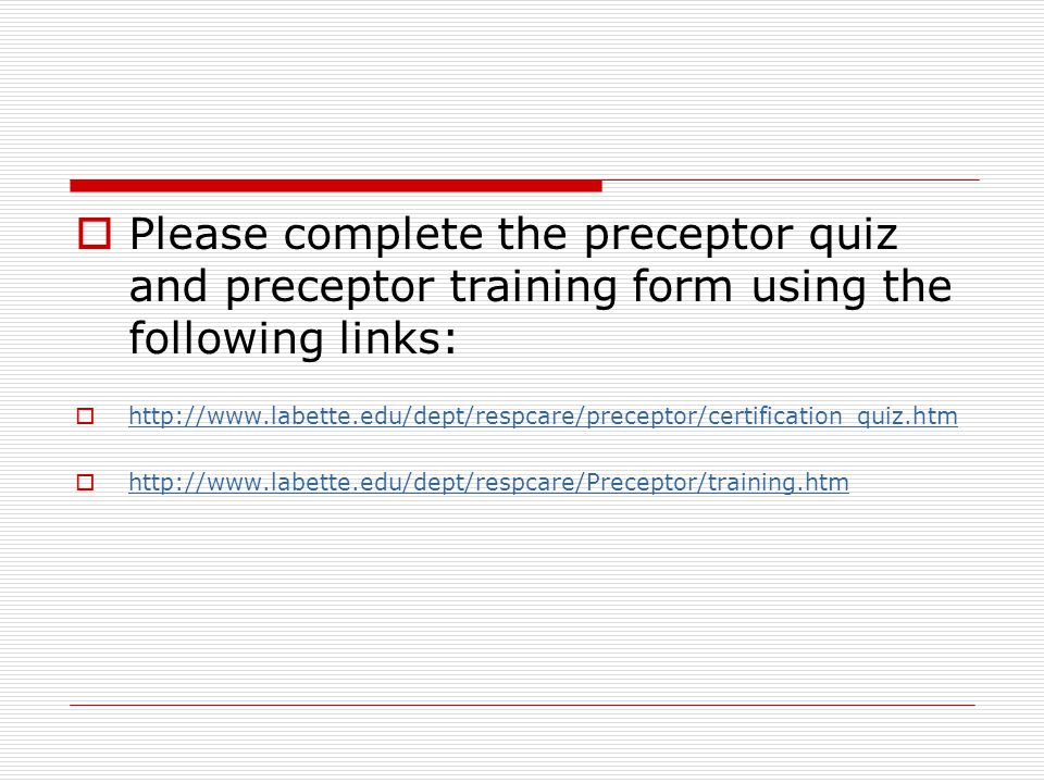 Please complete the preceptor quiz and preceptor training form using the following links: http://www.labette.edu/dept/respcare/preceptor/certification_quiz.htm http://www.labette.edu/dept/respcare/Preceptor/training.htm