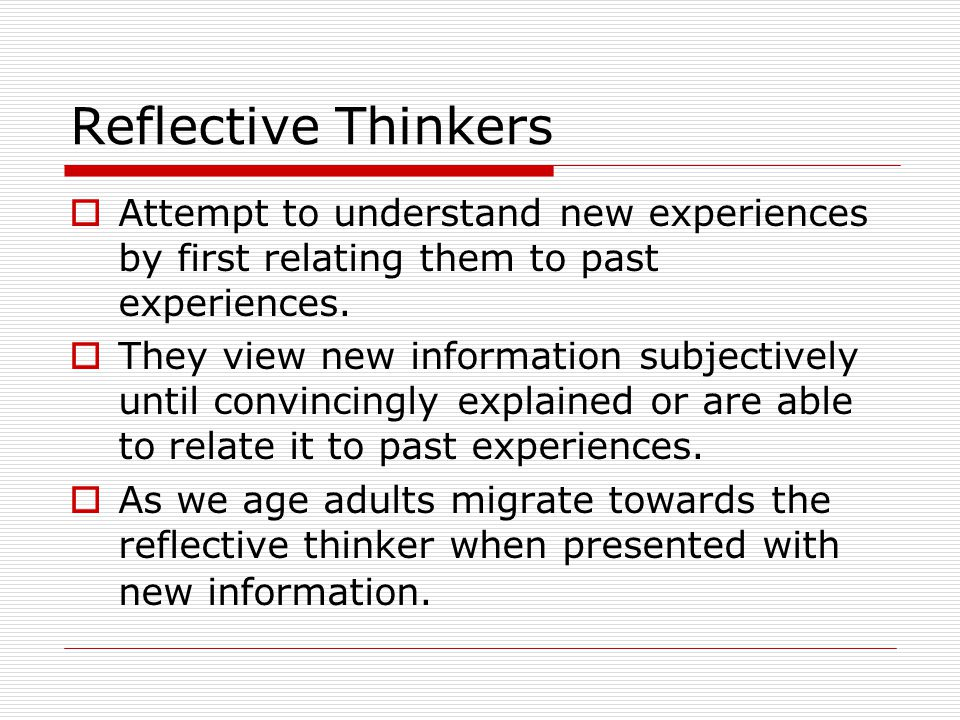 Reflective Thinkers Attempt to understand new experiences by first relating them to past experiences. They view new information subjectively until con