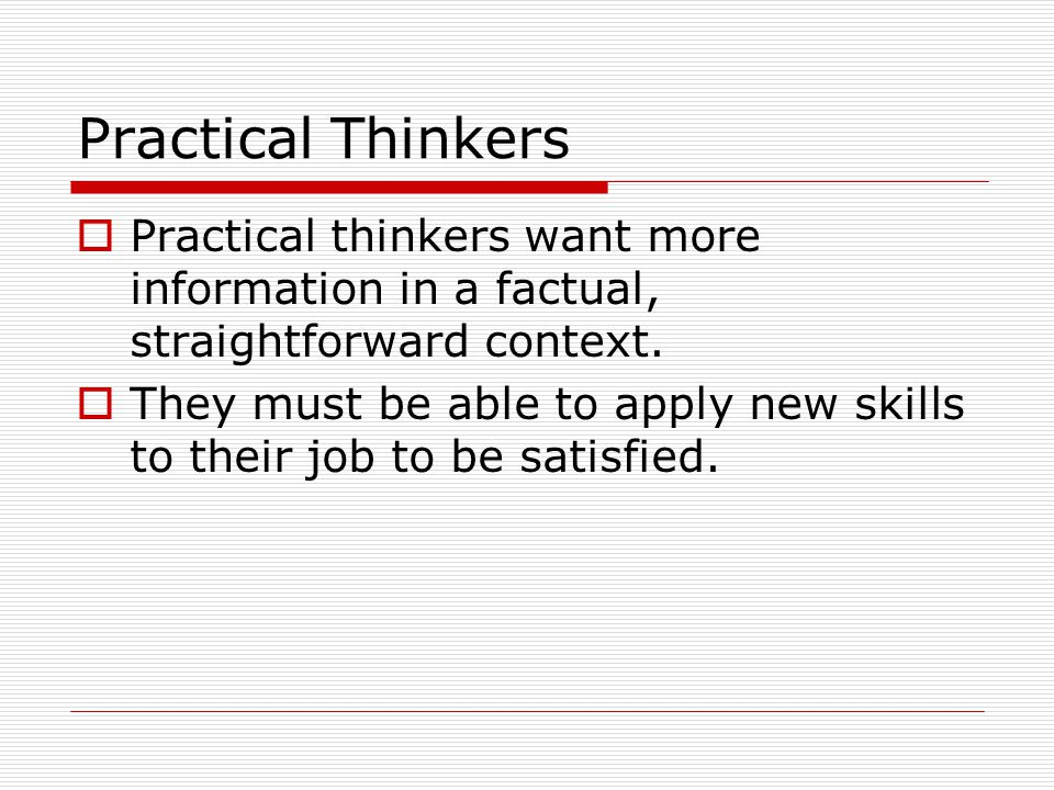 Practical Thinkers Practical thinkers want more information in a factual, straightforward context.
