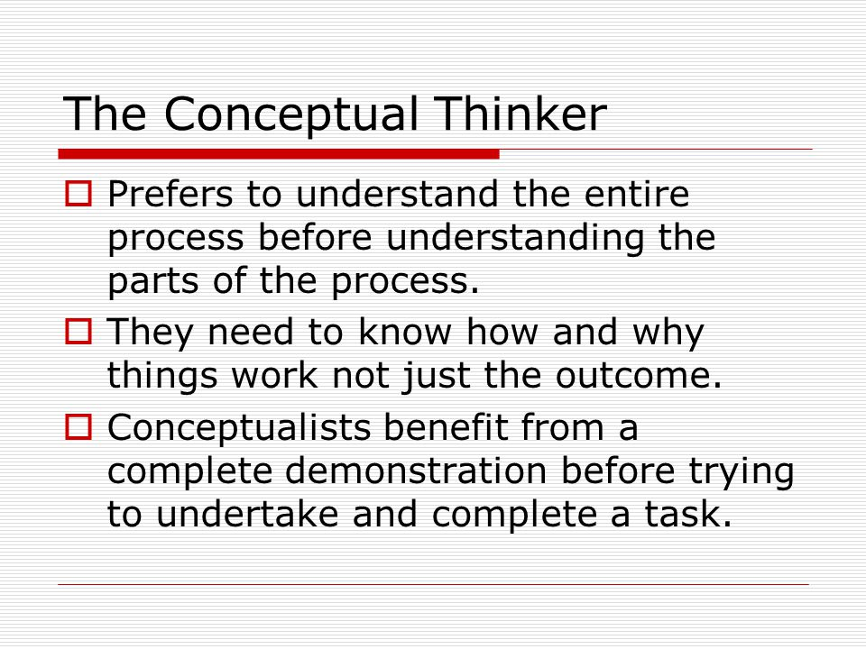 The Conceptual Thinker Prefers to understand the entire process before understanding the parts of the process.