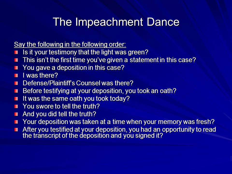 The Impeachment Dance Say the following in the following order: Is it your testimony that the light was green? This isnt the first time youve given a