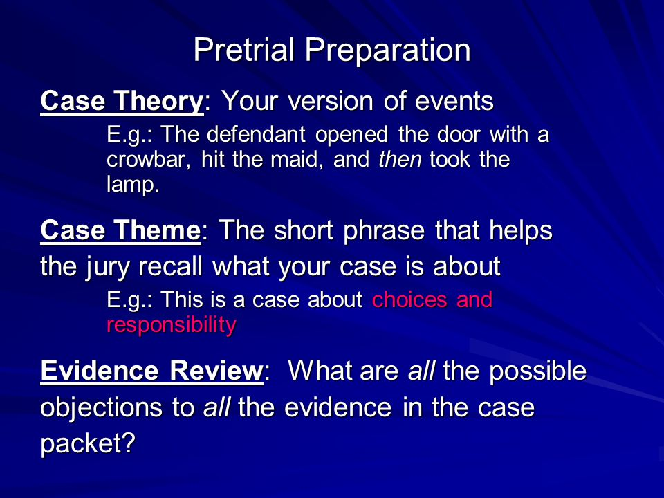 Pretrial Preparation Case Theory: Your version of events E.g.: The defendant opened the door with a crowbar, hit the maid, and then took the lamp. Cas
