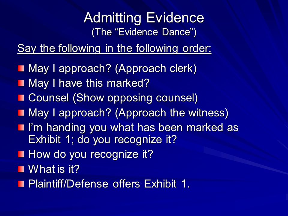 Admitting Evidence (The Evidence Dance) Say the following in the following order: May I approach? (Approach clerk) May I have this marked? Counsel (Sh