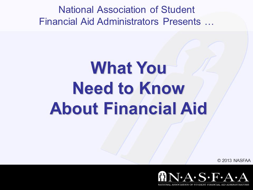 © 2013 NASFAA Slide 32 Federal Student Aid Personal Identification Number (FSA PIN) Website: www.pin.ed.gov Sign FAFSA electronically Not required, but speeds processing May be used by students and parents throughout aid process, including subsequent school years