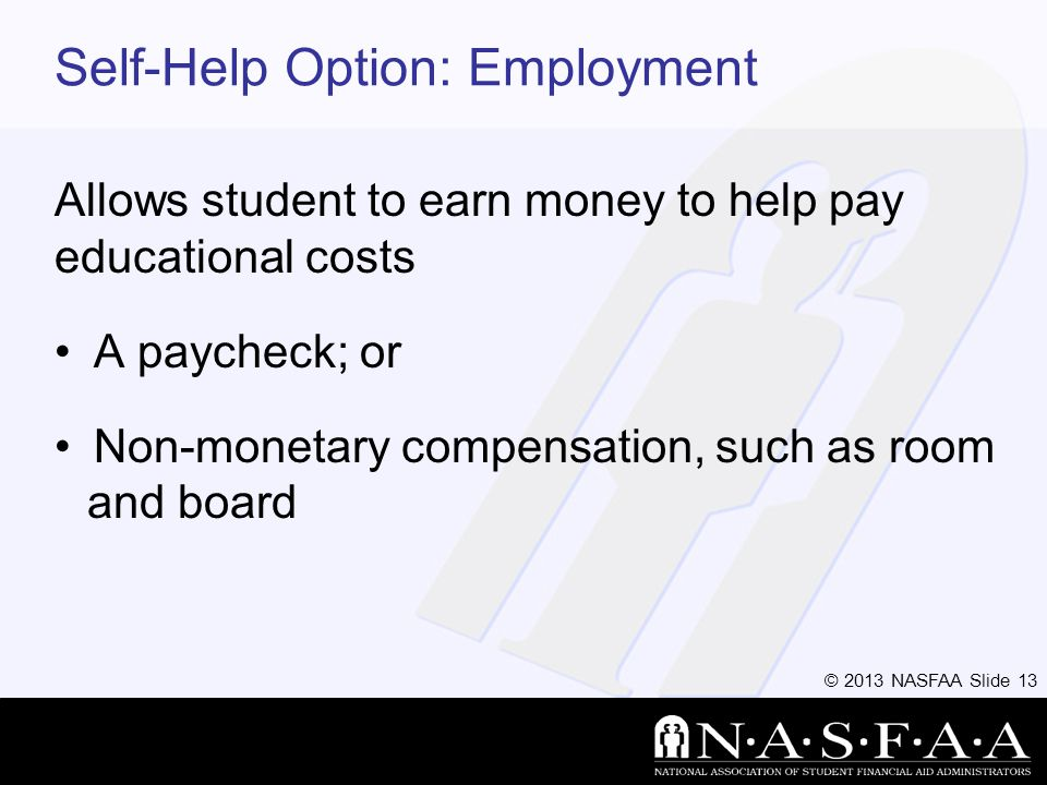 © 2013 NASFAA Slide 13 Self-Help Option: Employment Allows student to earn money to help pay educational costs A paycheck; or Non-monetary compensation, such as room and board