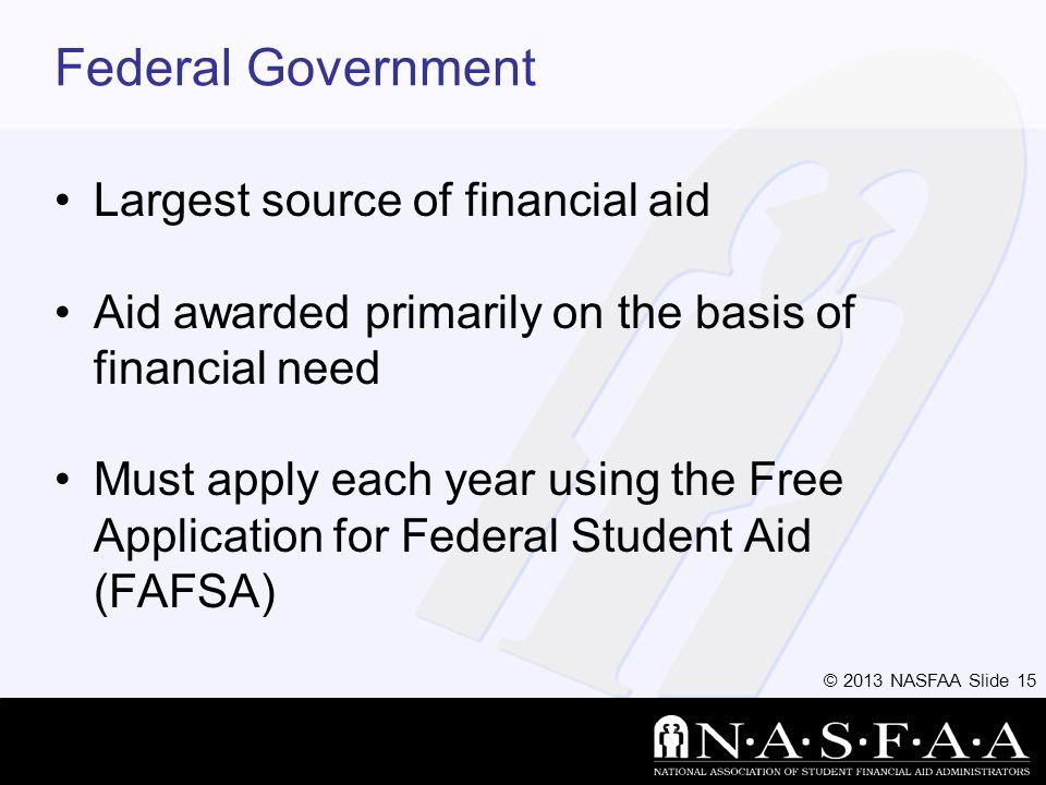 © 2013 NASFAA Slide 15 Federal Government Largest source of financial aid Aid awarded primarily on the basis of financial need Must apply each year using the Free Application for Federal Student Aid (FAFSA)