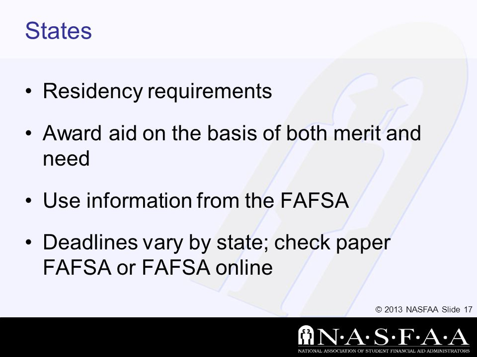 © 2013 NASFAA Slide 17 States Residency requirements Award aid on the basis of both merit and need Use information from the FAFSA Deadlines vary by state; check paper FAFSA or FAFSA online