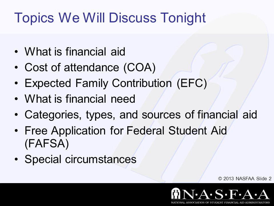 © 2013 NASFAA Slide 43 FAFSA Processing Results Institutional Student Information Record (ISIR) sent to colleges listed on FAFSA approximately 10 to 14 days after FAFSA submitted College reviews ISIR –May request additional documentation, such as proof that a sibling is enrolled in college