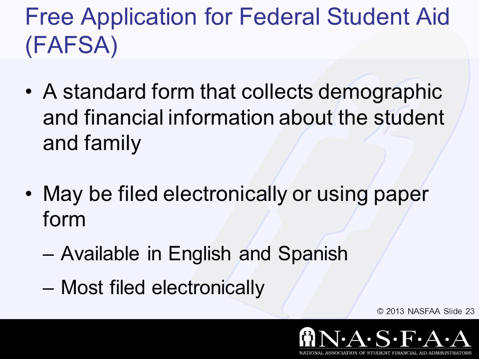 © 2013 NASFAA Slide 23 Free Application for Federal Student Aid (FAFSA) A standard form that collects demographic and financial information about the student and family May be filed electronically or using paper form –Available in English and Spanish –Most filed electronically
