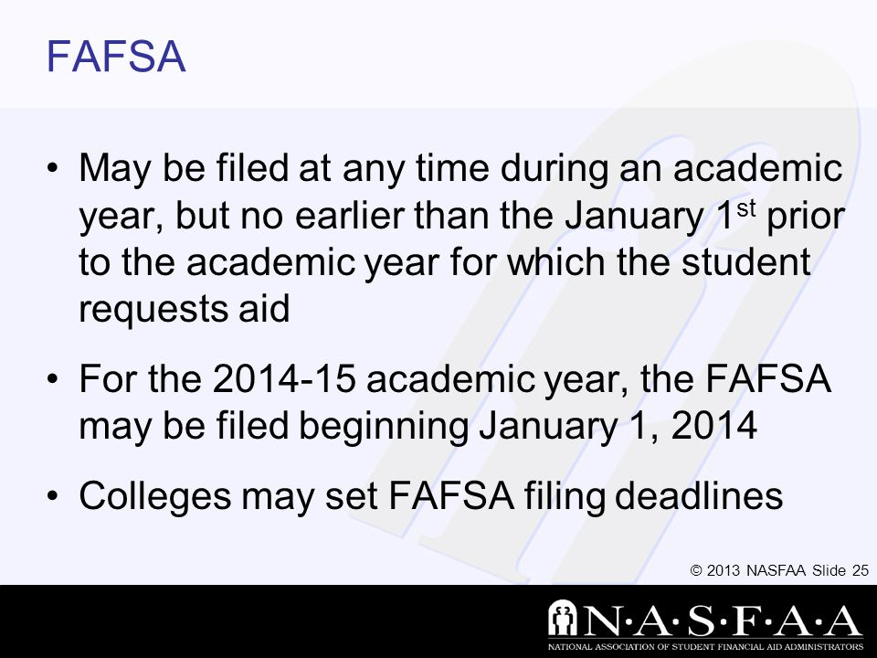 © 2013 NASFAA Slide 25 FAFSA May be filed at any time during an academic year, but no earlier than the January 1 st prior to the academic year for which the student requests aid For the 2014-15 academic year, the FAFSA may be filed beginning January 1, 2014 Colleges may set FAFSA filing deadlines