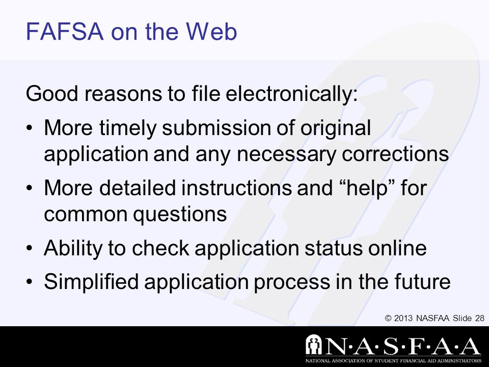 © 2013 NASFAA Slide 28 FAFSA on the Web Good reasons to file electronically: More timely submission of original application and any necessary corrections More detailed instructions and help for common questions Ability to check application status online Simplified application process in the future