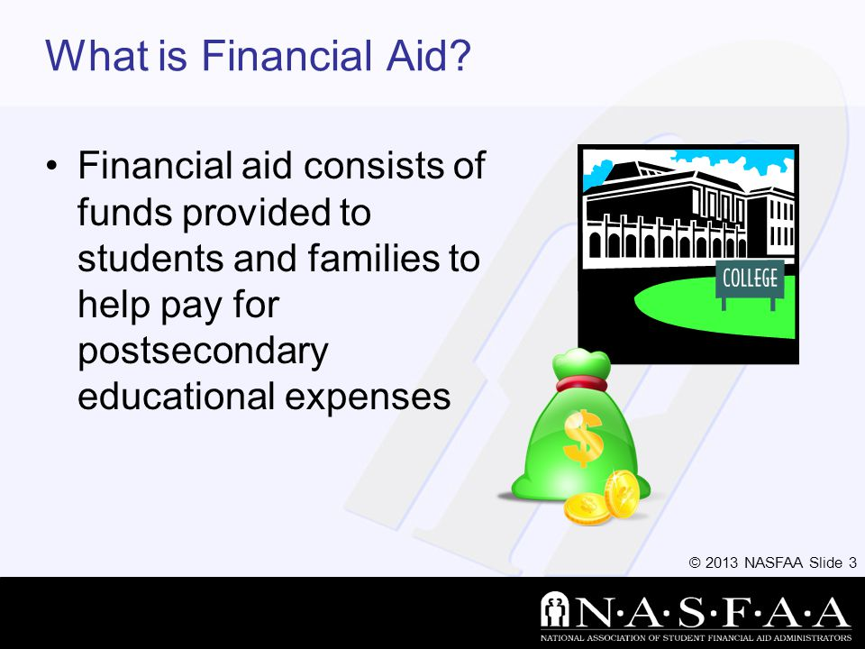 © 2013 NASFAA Slide 24 FAFSA Information used to calculate the Expected Family Contribution or EFC –The amount of money a student and his or her family may reasonably be expected to contribute towards the cost of the students education for an academic year Colleges use EFC to award financial aid