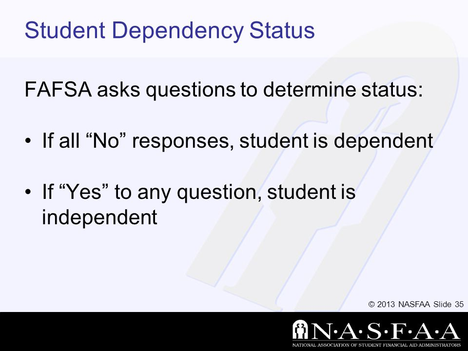 © 2013 NASFAA Slide 35 Student Dependency Status FAFSA asks questions to determine status: If all No responses, student is dependent If Yes to any question, student is independent