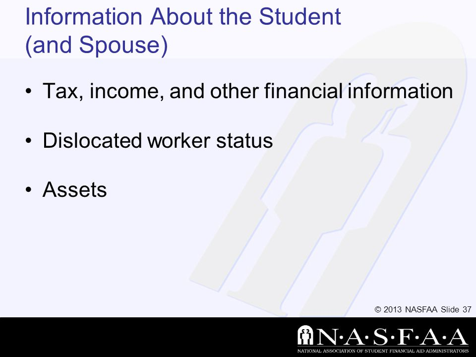 © 2013 NASFAA Slide 37 Information About the Student (and Spouse) Tax, income, and other financial information Dislocated worker status Assets