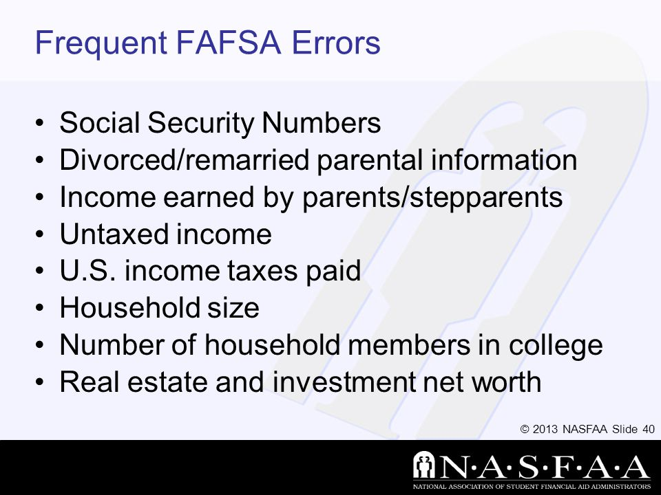 © 2013 NASFAA Slide 40 Frequent FAFSA Errors Social Security Numbers Divorced/remarried parental information Income earned by parents/stepparents Untaxed income U.S.