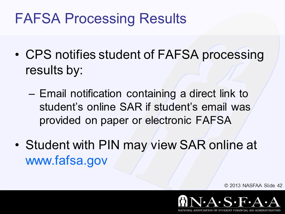 © 2013 NASFAA Slide 42 FAFSA Processing Results CPS notifies student of FAFSA processing results by: –Email notification containing a direct link to students online SAR if students email was provided on paper or electronic FAFSA Student with PIN may view SAR online at www.fafsa.gov