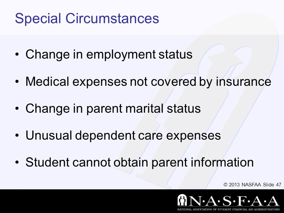 © 2013 NASFAA Slide 47 Special Circumstances Change in employment status Medical expenses not covered by insurance Change in parent marital status Unusual dependent care expenses Student cannot obtain parent information