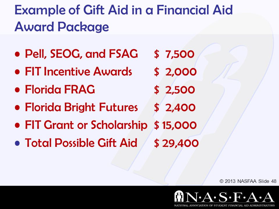 © 2013 NASFAA Slide 48 Example of Gift Aid in a Financial Aid Award Package Pell, SEOG, and FSAG$ 7,500 FIT Incentive Awards$ 2,000 Florida FRAG $ 2,500 Florida Bright Futures $ 2,400 FIT Grant or Scholarship $ 15,000 Total Possible Gift Aid $ 29,400