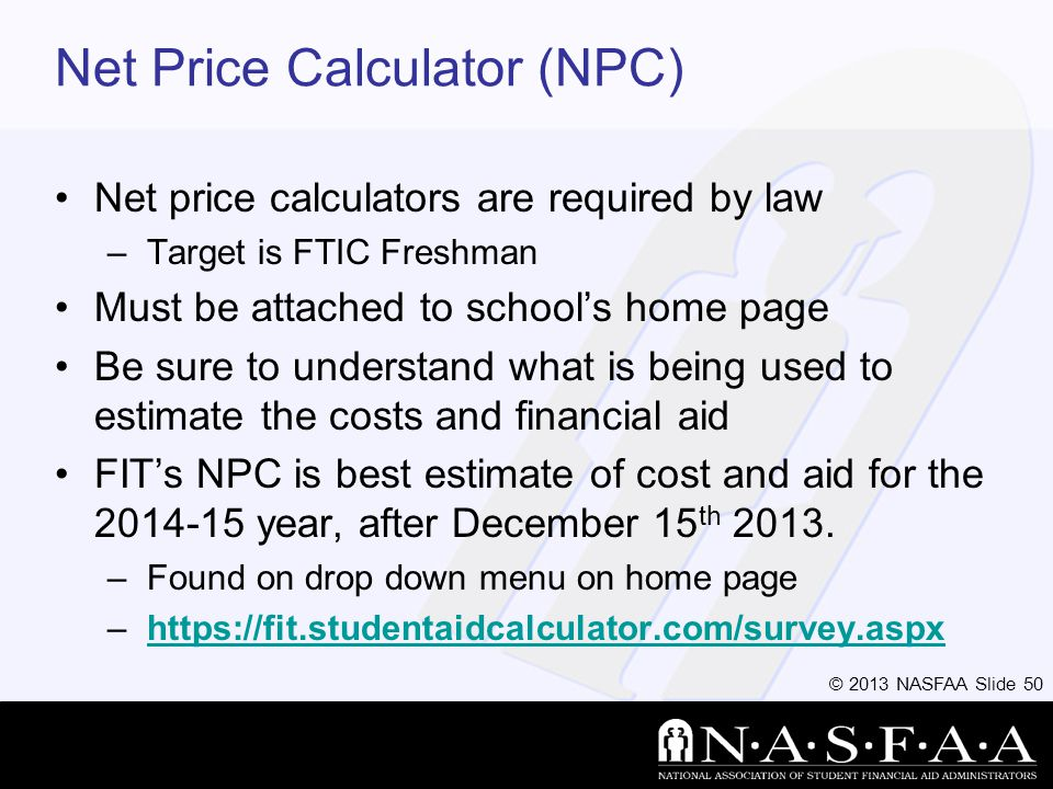 © 2013 NASFAA Slide 50 Net Price Calculator (NPC) Net price calculators are required by law –Target is FTIC Freshman Must be attached to schools home page Be sure to understand what is being used to estimate the costs and financial aid FITs NPC is best estimate of cost and aid for the 2014-15 year, after December 15 th 2013.