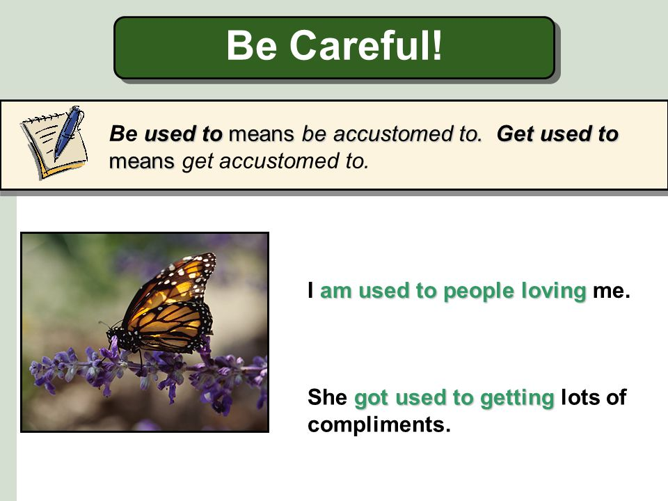 Be Careful! used to be used to get used to Do not confuse used to + base form of the verb with be used to or get used to. We used to eat green leaves.