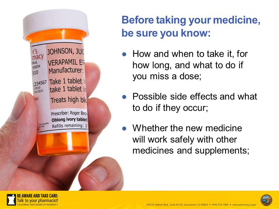 How and when to take it, for how long, and what to do if you miss a dose; Possible side effects and what to do if they occur; Whether the new medicine will work safely with other medicines and supplements; Before taking your medicine, be sure you know: