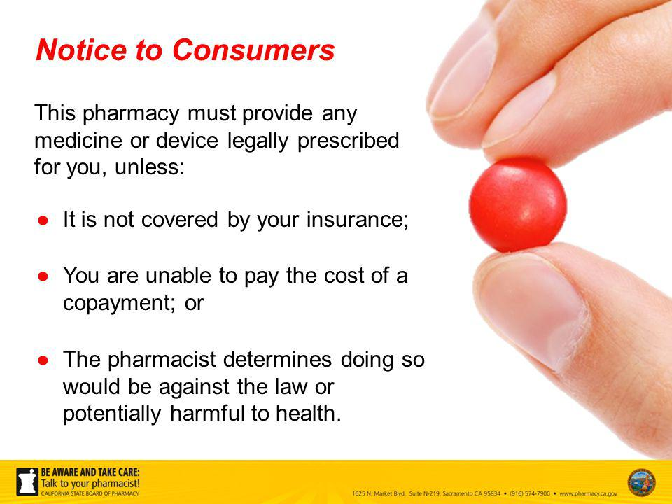 This pharmacy must provide any medicine or device legally prescribed for you, unless: It is not covered by your insurance; The pharmacist determines doing so would be against the law or potentially harmful to health.