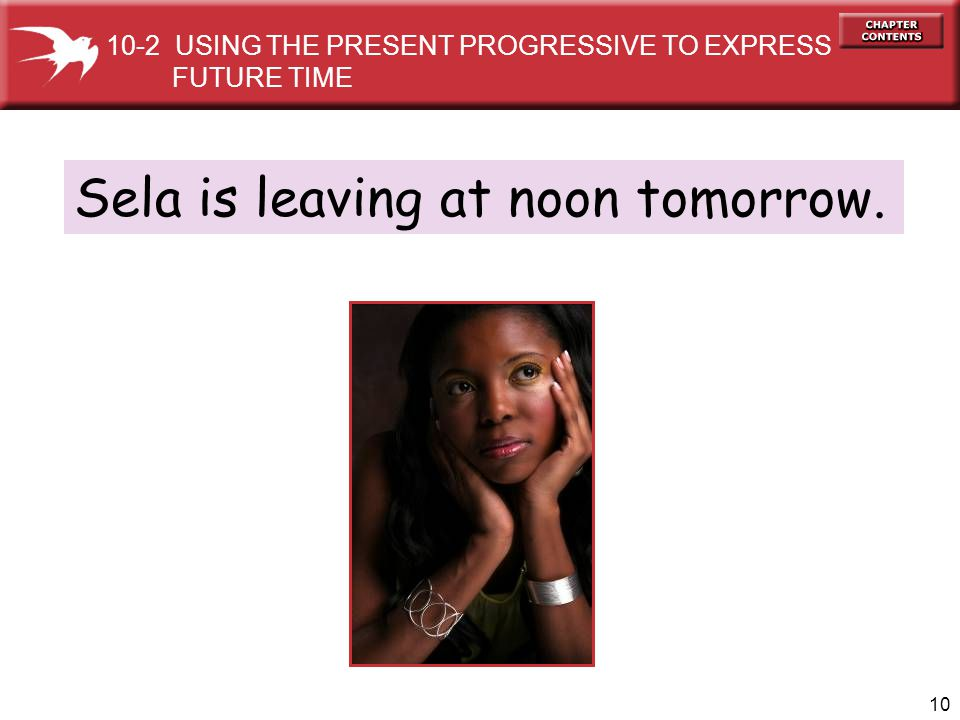 10 Sela is leaving at noon tomorrow. 10-2 USING THE PRESENT PROGRESSIVE TO EXPRESS FUTURE TIME