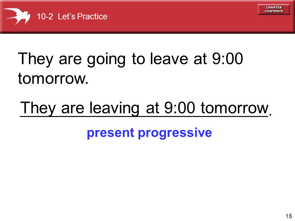 15 They are going to leave at 9:00 tomorrow. present progressive They are leaving at 9:00 tomorrow 10-2 Lets Practice.