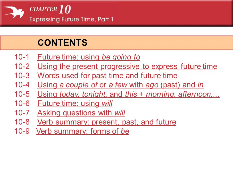 CONTENTS 10-1Future time: using be going toFuture time: using be going to 10-2Using the present progressive to express future timeUsing the present pr