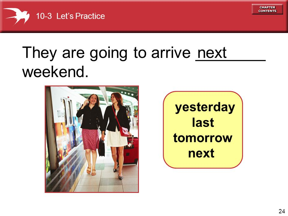 24 They are going to arrive ________ weekend. next yesterday last tomorrow next 10-3 Lets Practice