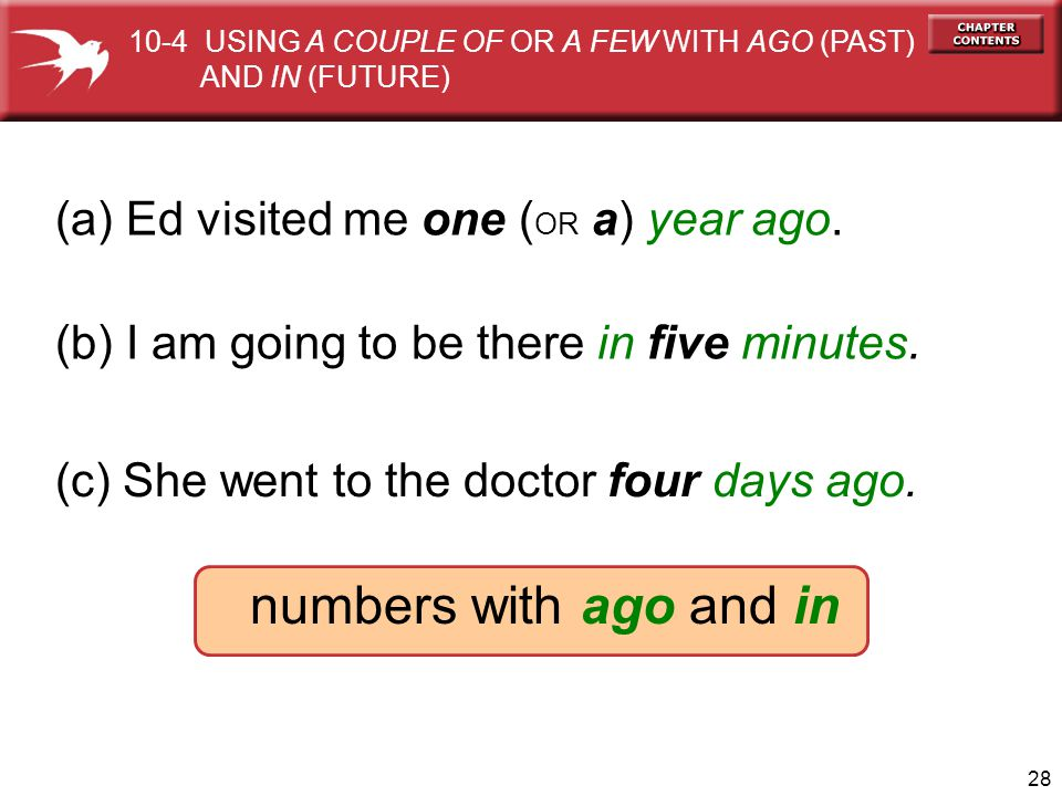 28 (a) Ed visited me one ( OR a) year ago. (b) I am going to be there in five minutes. numbers with ago and in (c) She went to the doctor four days ag