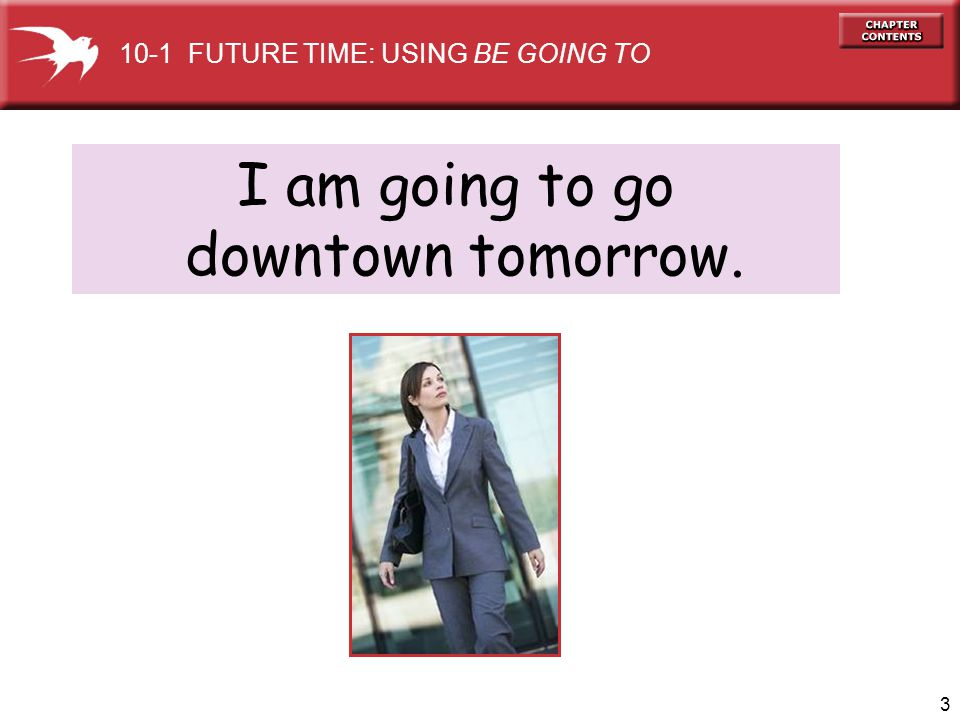 3 I am going to go downtown tomorrow. 10-1 FUTURE TIME: USING BE GOING TO