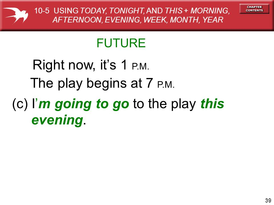 39 FUTURE Right now, its 1 P.M. The play begins at 7 P.M. (c) Im going to go to the play this evening. 10-5 USING TODAY, TONIGHT, AND THIS + MORNING,