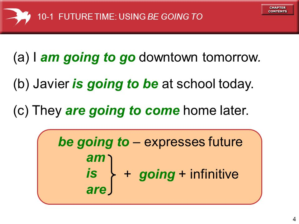 4 (a) I am going to go downtown tomorrow. (b) Javier is going to be at school today. (c) They are going to come home later. be going to – expresses fu