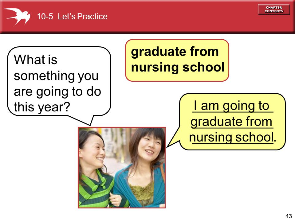 43 What is something you are going to do this year? I am going to graduate from nursing school 10-5 Lets Practice graduate from nursing school _______