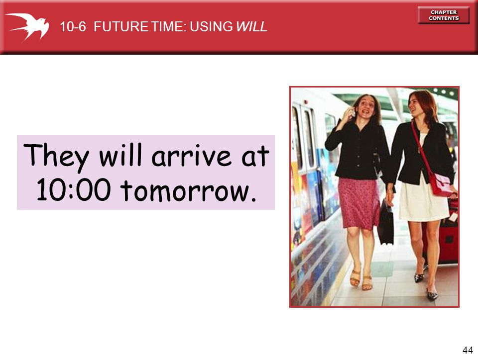 44 They will arrive at 10:00 tomorrow. 10-6 FUTURE TIME: USING WILL